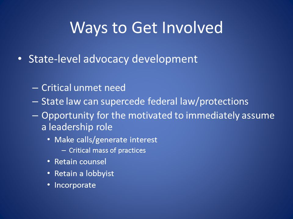 Ways to Get Involved State-level advocacy development – Critical unmet need – State law can supercede federal law/protections – Opportunity for the motivated to immediately assume a leadership role Make calls/generate interest – Critical mass of practices Retain counsel Retain a lobbyist Incorporate