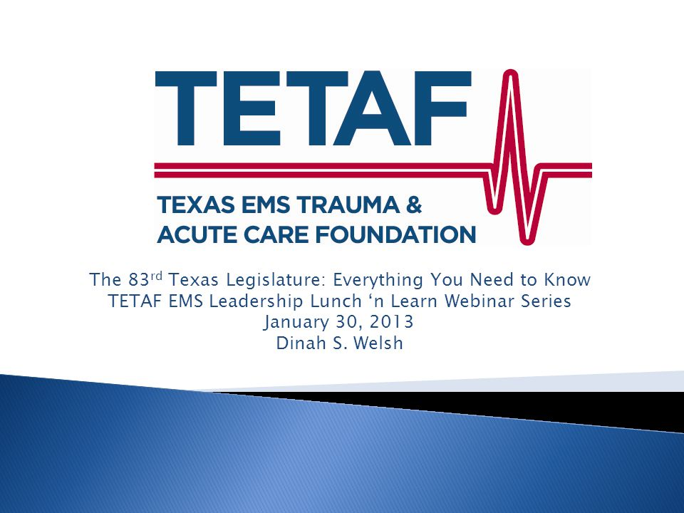 The 83 rd Texas Legislature: Everything You Need to Know TETAF EMS Leadership Lunch 'n Learn Webinar Series January 30, 2013 Dinah S.