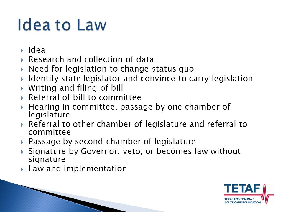  Idea  Research and collection of data  Need for legislation to change status quo  Identify state legislator and convince to carry legislation  Writing and filing of bill  Referral of bill to committee  Hearing in committee, passage by one chamber of legislature  Referral to other chamber of legislature and referral to committee  Passage by second chamber of legislature  Signature by Governor, veto, or becomes law without signature  Law and implementation