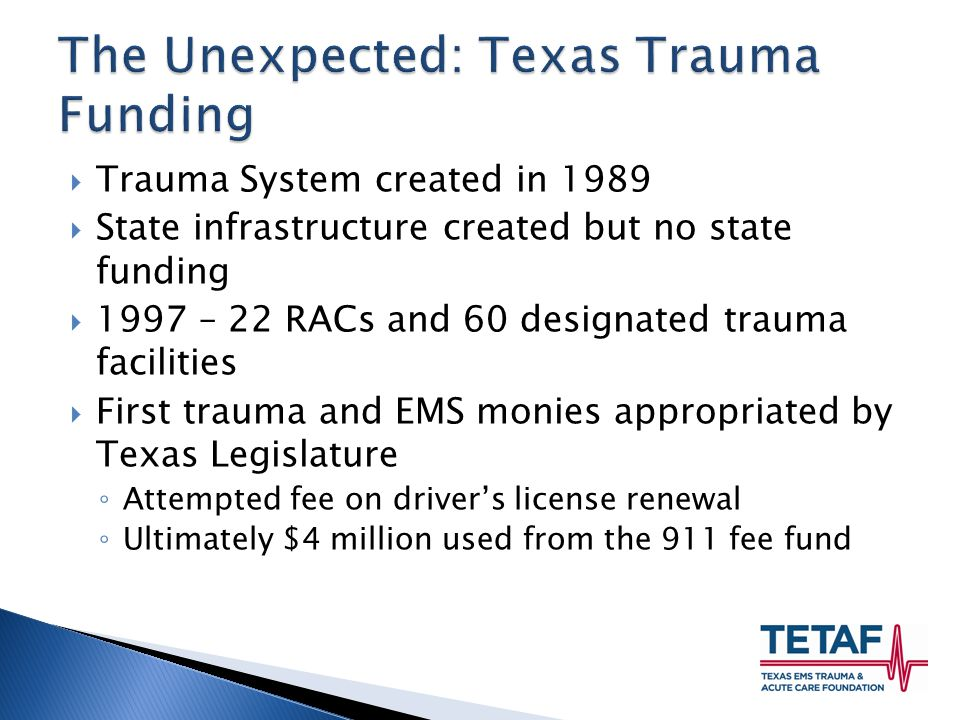 Trauma System created in 1989  State infrastructure created but no state funding  1997 – 22 RACs and 60 designated trauma facilities  First trauma and EMS monies appropriated by Texas Legislature ◦ Attempted fee on driver's license renewal ◦ Ultimately $4 million used from the 911 fee fund