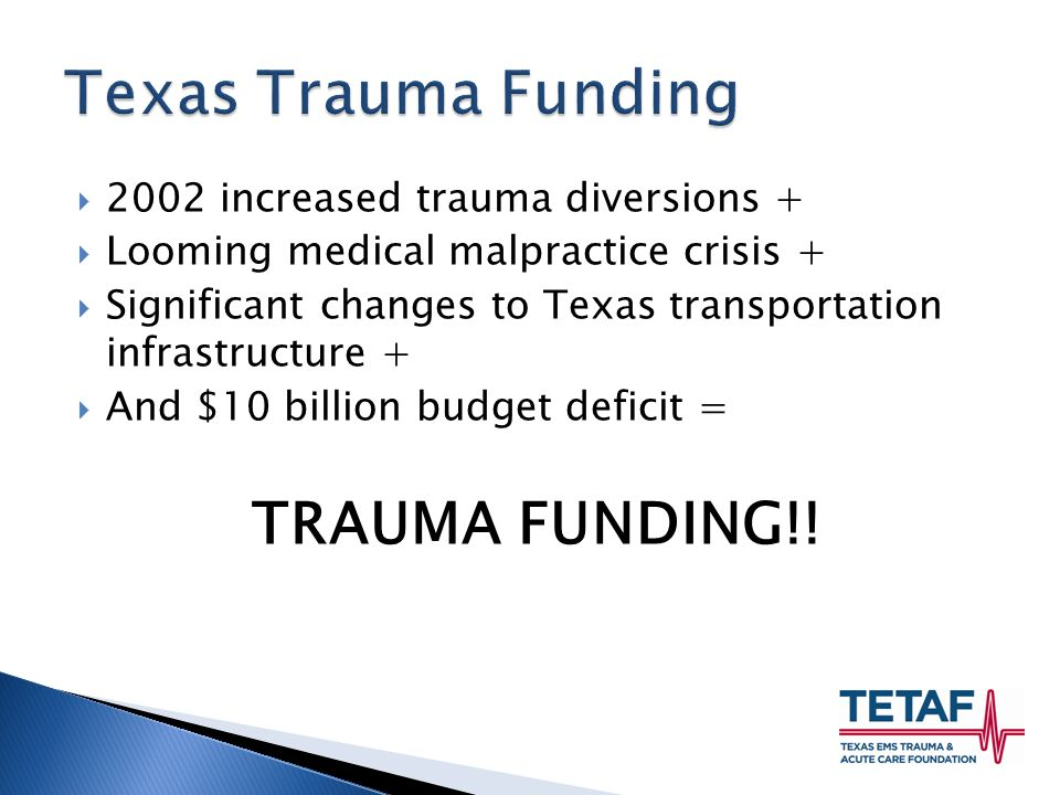  2002 increased trauma diversions +  Looming medical malpractice crisis +  Significant changes to Texas transportation infrastructure +  And $10 billion budget deficit = TRAUMA FUNDING!!