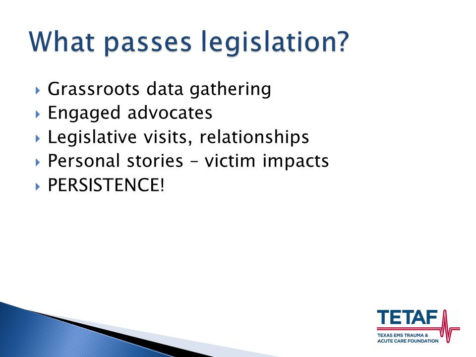  Grassroots data gathering  Engaged advocates  Legislative visits, relationships  Personal stories – victim impacts  PERSISTENCE!