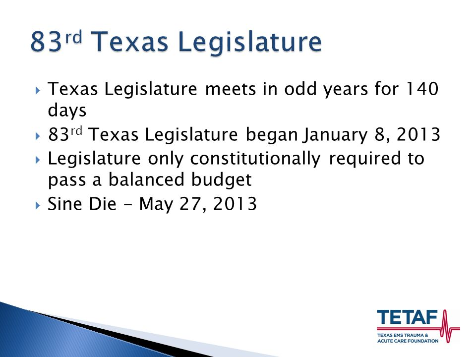  Texas Legislature meets in odd years for 140 days  83 rd Texas Legislature began January 8, 2013  Legislature only constitutionally required to pass a balanced budget  Sine Die - May 27, 2013