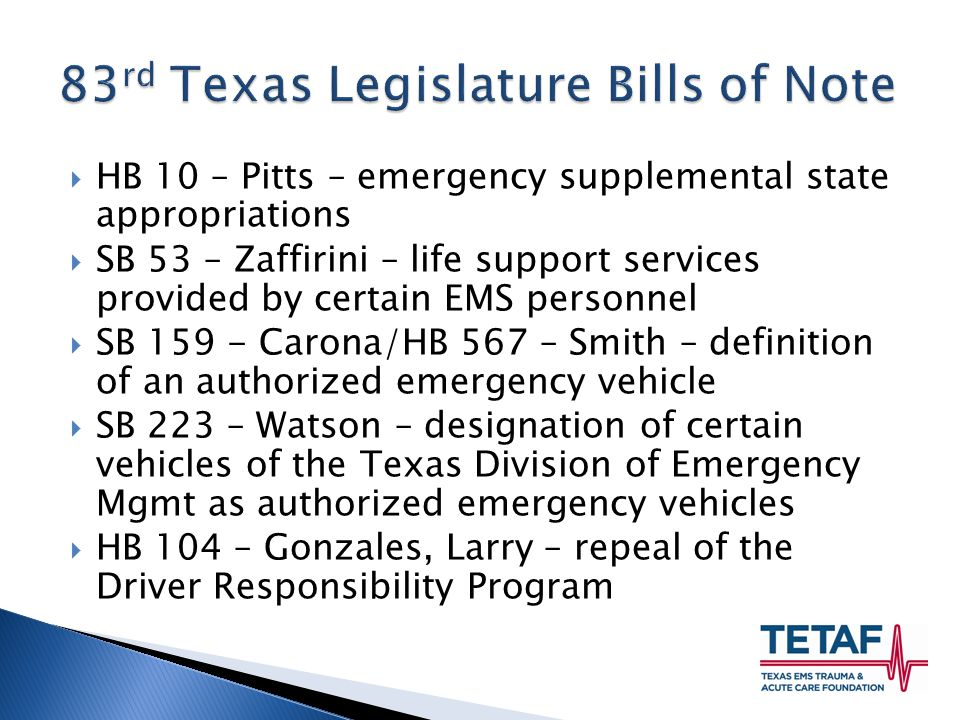  HB 10 – Pitts – emergency supplemental state appropriations  SB 53 – Zaffirini – life support services provided by certain EMS personnel  SB 159 - Carona/HB 567 – Smith – definition of an authorized emergency vehicle  SB 223 – Watson – designation of certain vehicles of the Texas Division of Emergency Mgmt as authorized emergency vehicles  HB 104 – Gonzales, Larry – repeal of the Driver Responsibility Program