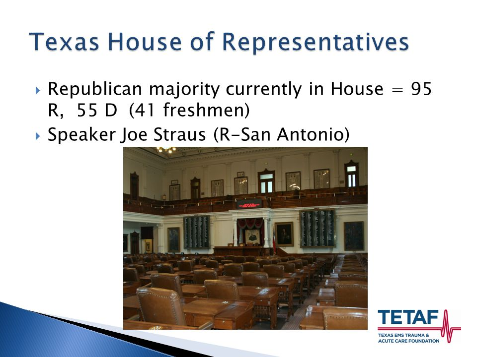  Republican majority currently in House = 95 R, 55 D (41 freshmen)  Speaker Joe Straus (R-San Antonio)