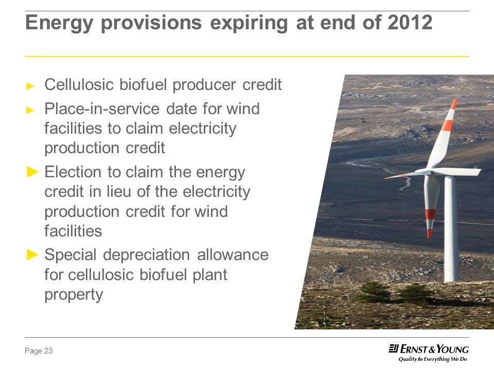 Page 23 Energy provisions expiring at end of 2012 ► Cellulosic biofuel producer credit ► Place-in-service date for wind facilities to claim electricity production credit ►Election to claim the energy credit in lieu of the electricity production credit for wind facilities ►Special depreciation allowance for cellulosic biofuel plant property