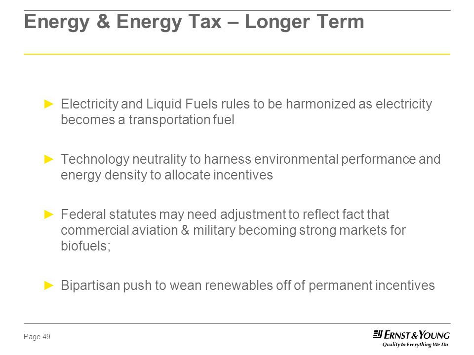 Page 49 Energy & Energy Tax – Longer Term ►Electricity and Liquid Fuels rules to be harmonized as electricity becomes a transportation fuel ►Technology neutrality to harness environmental performance and energy density to allocate incentives ►Federal statutes may need adjustment to reflect fact that commercial aviation & military becoming strong markets for biofuels; ►Bipartisan push to wean renewables off of permanent incentives