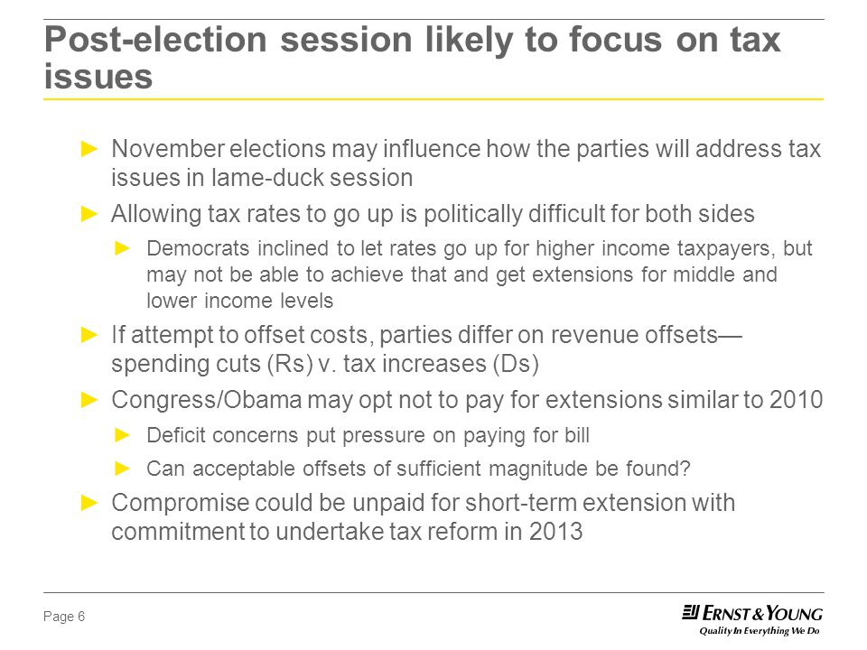 Page 6 Post-election session likely to focus on tax issues ►November elections may influence how the parties will address tax issues in lame-duck session ►Allowing tax rates to go up is politically difficult for both sides ►Democrats inclined to let rates go up for higher income taxpayers, but may not be able to achieve that and get extensions for middle and lower income levels ►If attempt to offset costs, parties differ on revenue offsets— spending cuts (Rs) v.