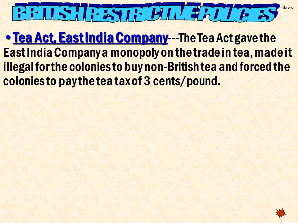 Britishlaws Tea Act, East India CompanyTea Act, East India Company ---The Tea Act gave the East India Company a monopoly on the trade in tea, made it illegal for the colonies to buy non-British tea and forced the colonies to pay the tea tax of 3 cents/pound.