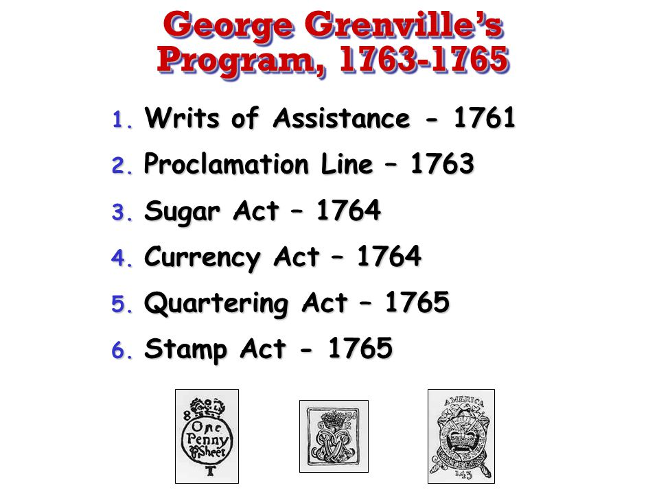George Grenville's Program, 1763-1765 1. Writs of Assistance - 1761 2. Proclamation Line – 1763 3. Sugar Act – 1764 4. Currency Act – 1764 5. Quarteri