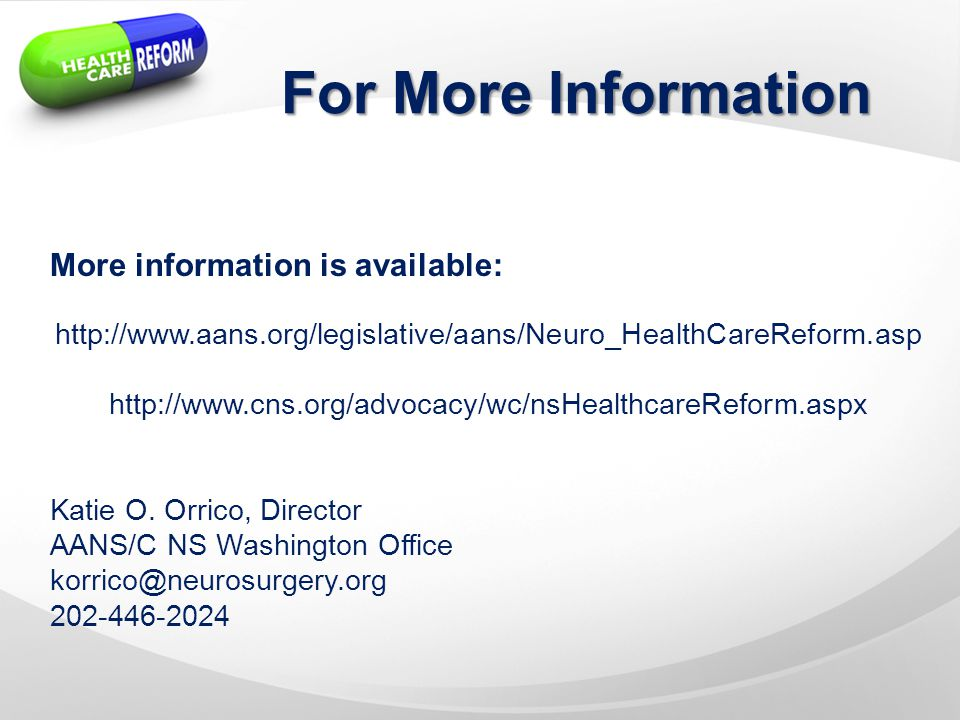 For More Information More information is available: http://www.aans.org/legislative/aans/Neuro_HealthCareReform.asp http://www.cns.org/advocacy/wc/nsHealthcareReform.aspx Katie O.