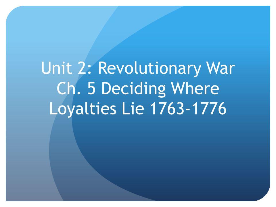 Unit 2: Revolutionary War Ch. 5 Deciding Where Loyalties Lie 1763-1776