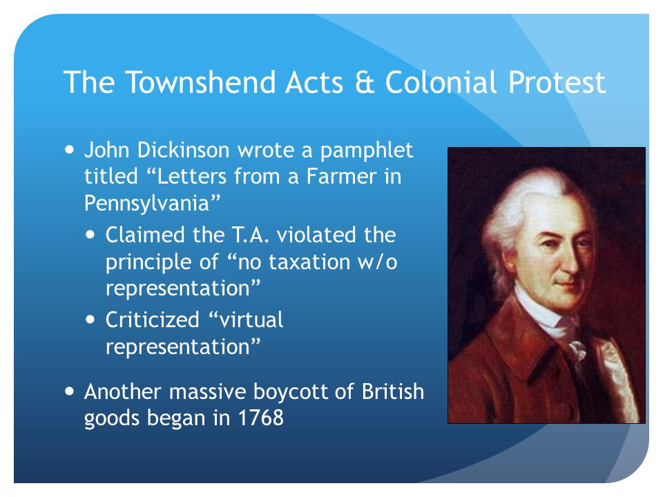 The Townshend Acts & Colonial Protest John Dickinson wrote a pamphlet titled Letters from a Farmer in Pennsylvania Claimed the T.A.