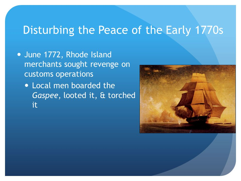 Disturbing the Peace of the Early 1770s June 1772, Rhode Island merchants sought revenge on customs operations Local men boarded the Gaspee, looted it, & torched it