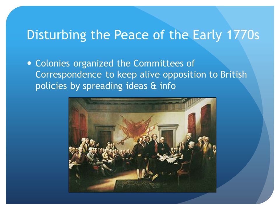 Disturbing the Peace of the Early 1770s Colonies organized the Committees of Correspondence to keep alive opposition to British policies by spreading ideas & info