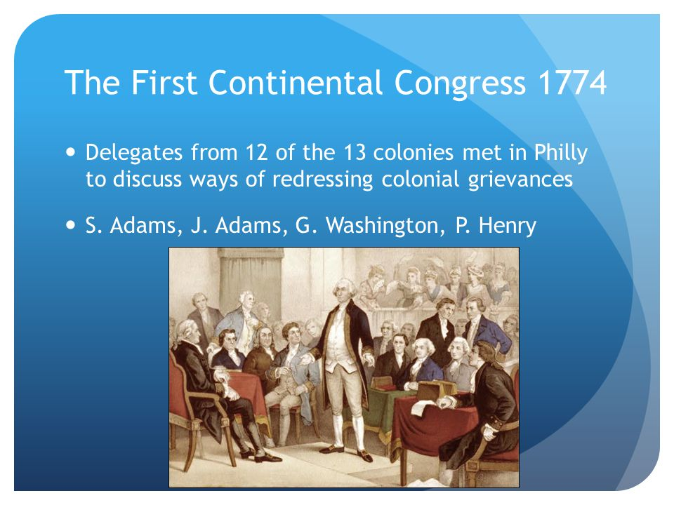 The First Continental Congress 1774 Delegates from 12 of the 13 colonies met in Philly to discuss ways of redressing colonial grievances S.