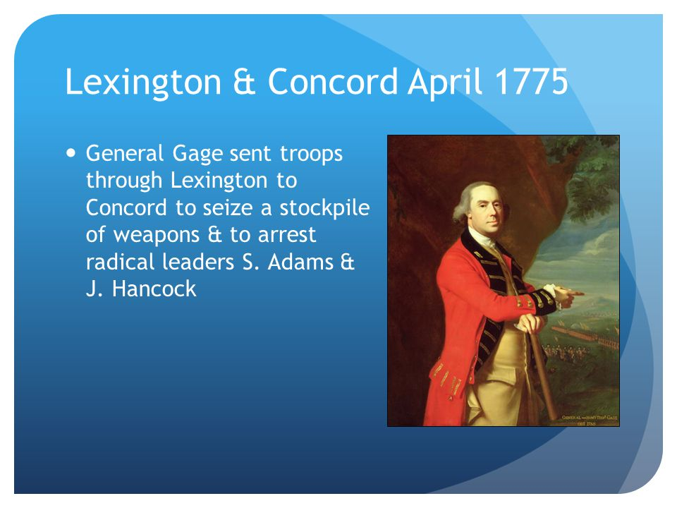 Lexington & Concord April 1775 General Gage sent troops through Lexington to Concord to seize a stockpile of weapons & to arrest radical leaders S.