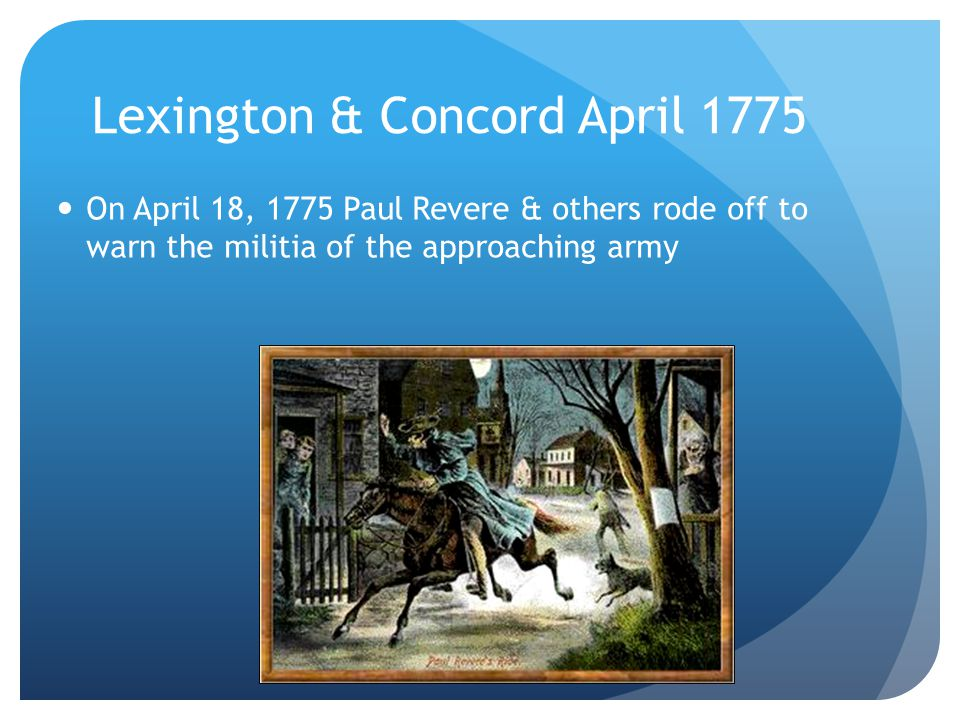 Lexington & Concord April 1775 On April 18, 1775 Paul Revere & others rode off to warn the militia of the approaching army