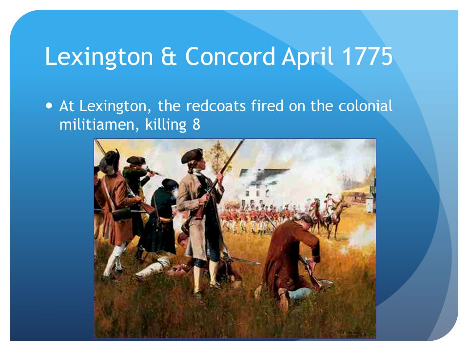 Lexington & Concord April 1775 At Lexington, the redcoats fired on the colonial militiamen, killing 8