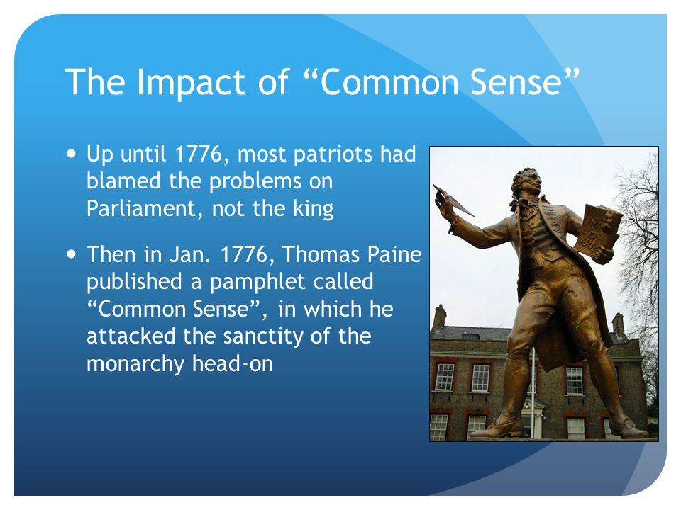 The Impact of Common Sense Up until 1776, most patriots had blamed the problems on Parliament, not the king Then in Jan.