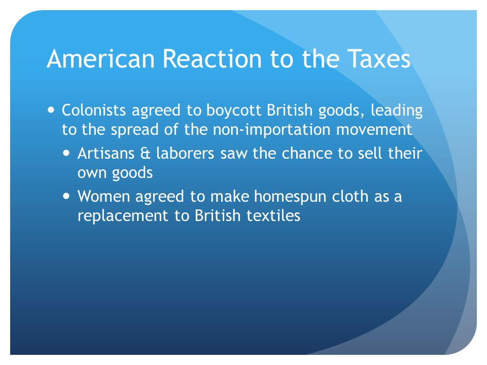 American Reaction to the Taxes Colonists agreed to boycott British goods, leading to the spread of the non-importation movement Artisans & laborers saw the chance to sell their own goods Women agreed to make homespun cloth as a replacement to British textiles