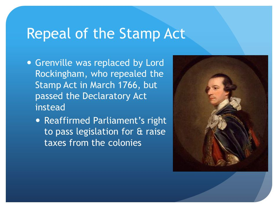 Repeal of the Stamp Act Grenville was replaced by Lord Rockingham, who repealed the Stamp Act in March 1766, but passed the Declaratory Act instead Reaffirmed Parliament's right to pass legislation for & raise taxes from the colonies