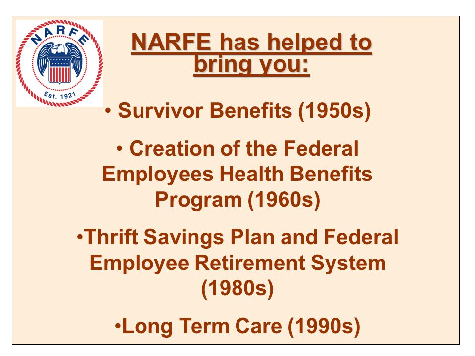 NARFE has helped to bring you: Survivor Benefits (1950s) Creation of the Federal Employees Health Benefits Program (1960s) Thrift Savings Plan and Federal Employee Retirement System (1980s) Long Term Care (1990s)