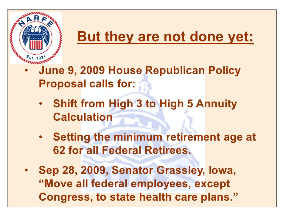 : But they are not done yet: June 9, 2009 House Republican Policy Proposal calls for: Shift from High 3 to High 5 Annuity Calculation Setting the minimum retirement age at 62 for all Federal Retirees.