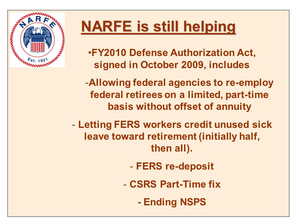 NARFE is still helping FY2010 Defense Authorization Act, signed in October 2009, includes -Allowing federal agencies to re-employ federal retirees on a limited, part-time basis without offset of annuity - Letting FERS workers credit unused sick leave toward retirement (initially half, then all).