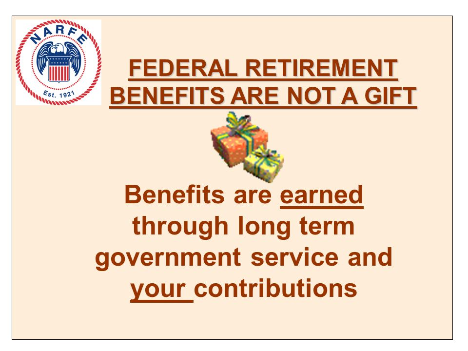 FEDERAL RETIREMENT BENEFITS ARE NOT A GIFT Benefits are earned through long term government service and your contributions