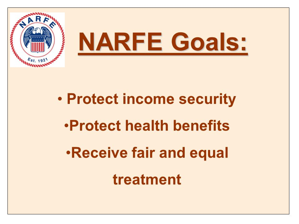 Protect income security Protect health benefits Receive fair and equal treatment NARFE Goals: