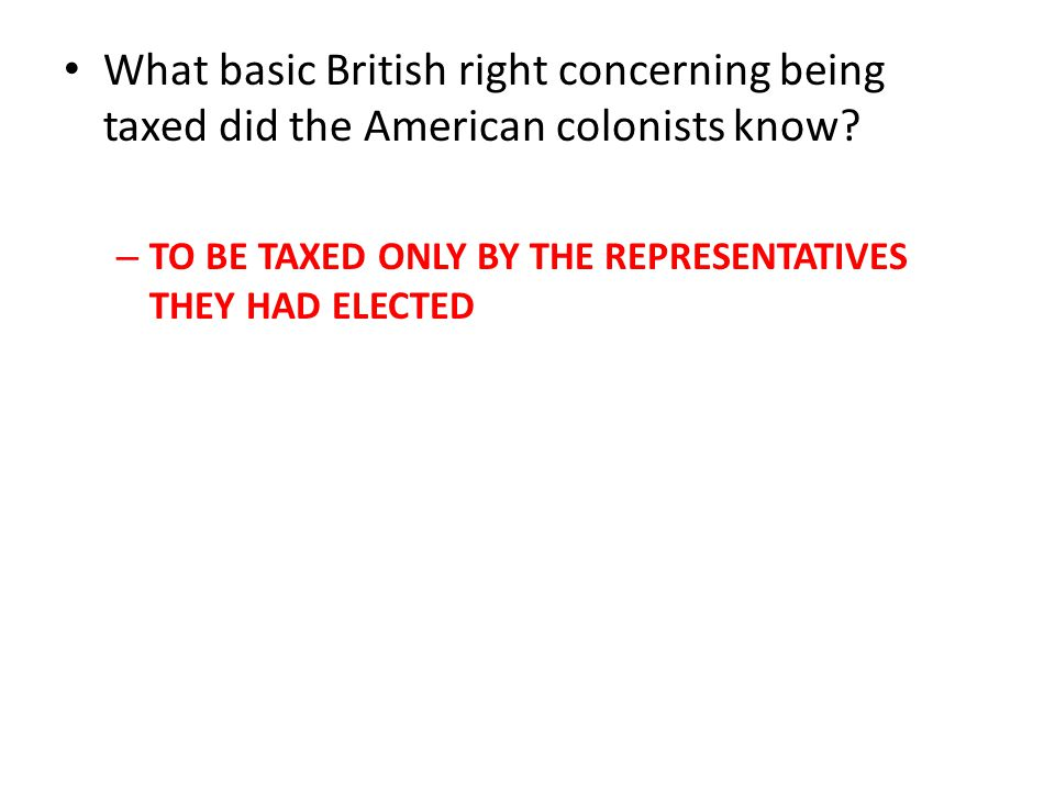 What basic British right concerning being taxed did the American colonists know.