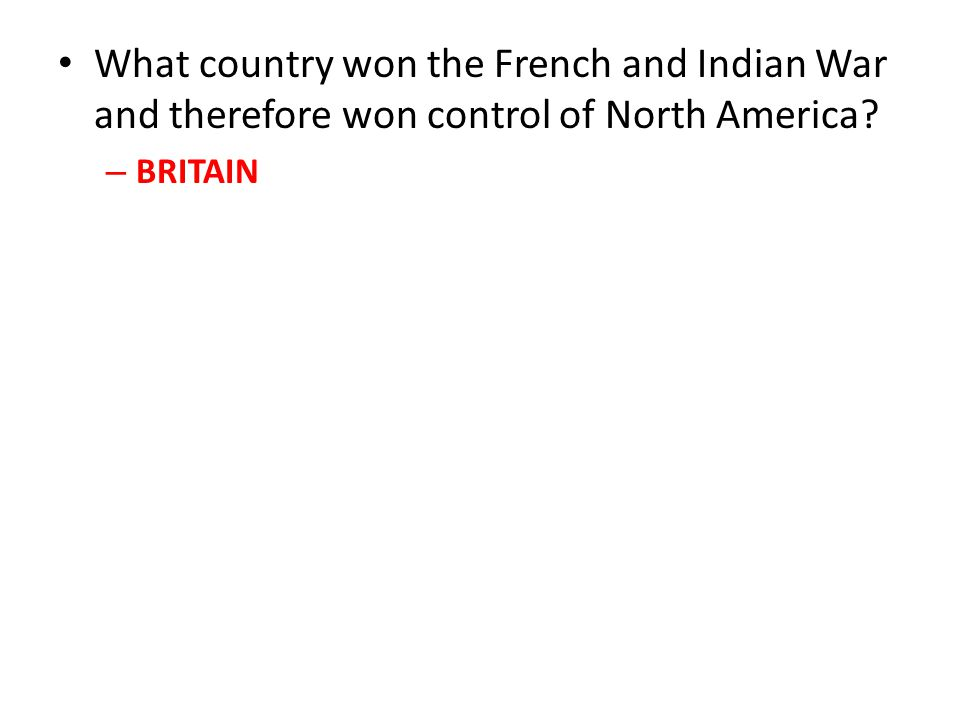 What country won the French and Indian War and therefore won control of North America? – BRITAIN