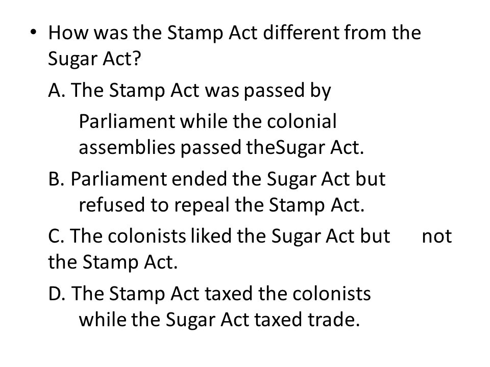How was the Stamp Act different from the Sugar Act? A. The Stamp Act was passed by Parliament while the colonial assemblies passed theSugar Act. B. Pa