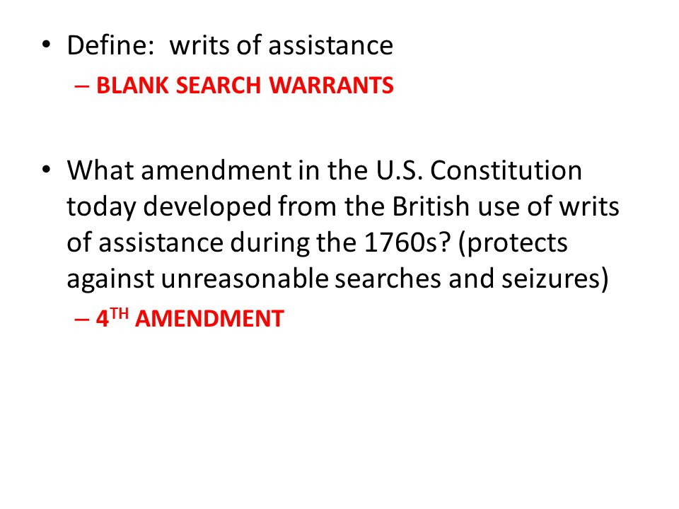 Define: writs of assistance – BLANK SEARCH WARRANTS What amendment in the U.S. Constitution today developed from the British use of writs of assistanc