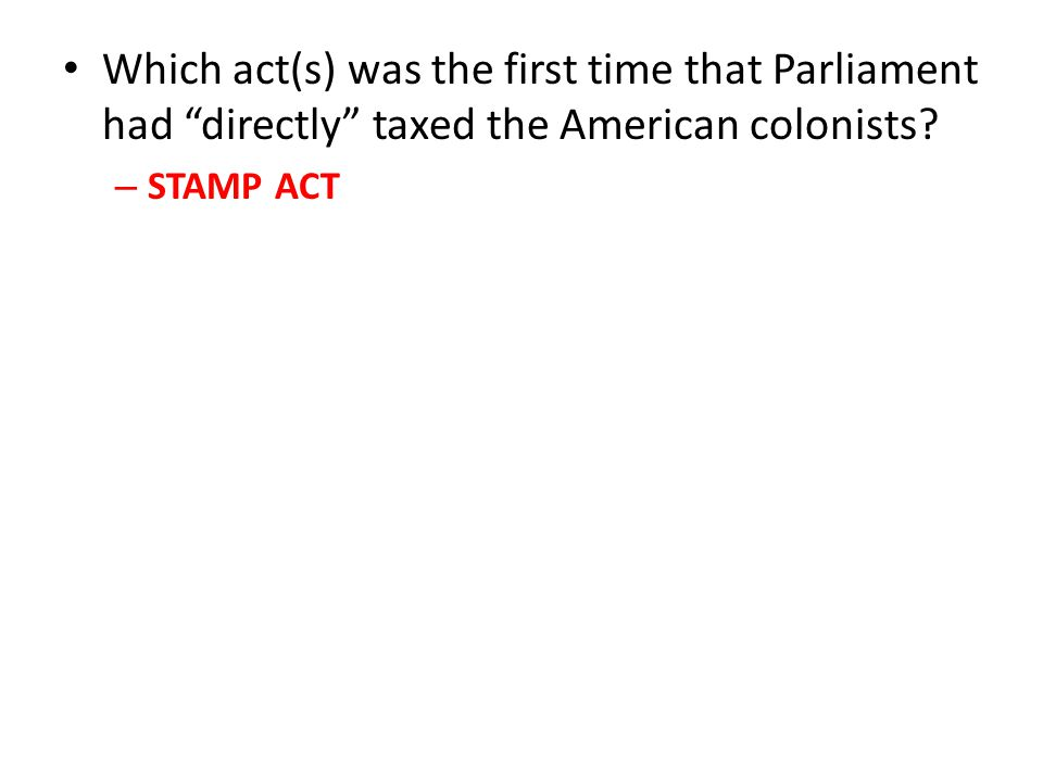 """Which act(s) was the first time that Parliament had """"directly"""" taxed the American colonists? –S–STAMP ACT"""