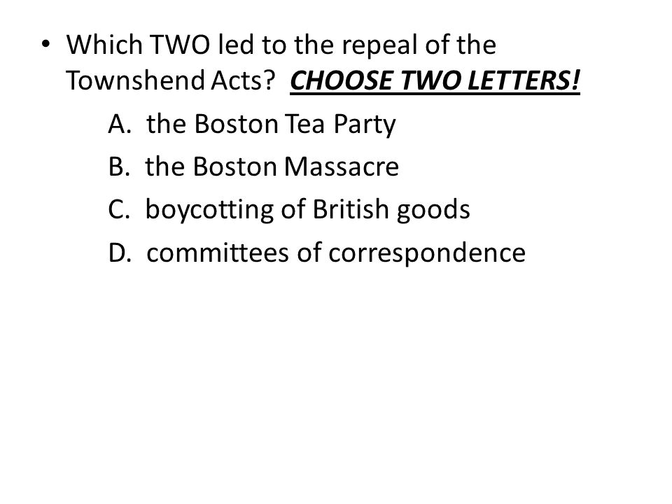Which TWO led to the repeal of the Townshend Acts? CHOOSE TWO LETTERS! A. the Boston Tea Party B. the Boston Massacre C. boycotting of British goods D