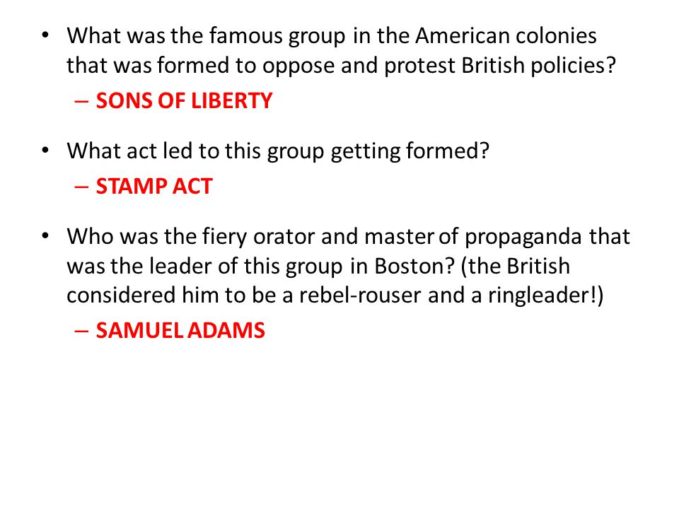 What was the famous group in the American colonies that was formed to oppose and protest British policies? – SONS OF LIBERTY What act led to this grou