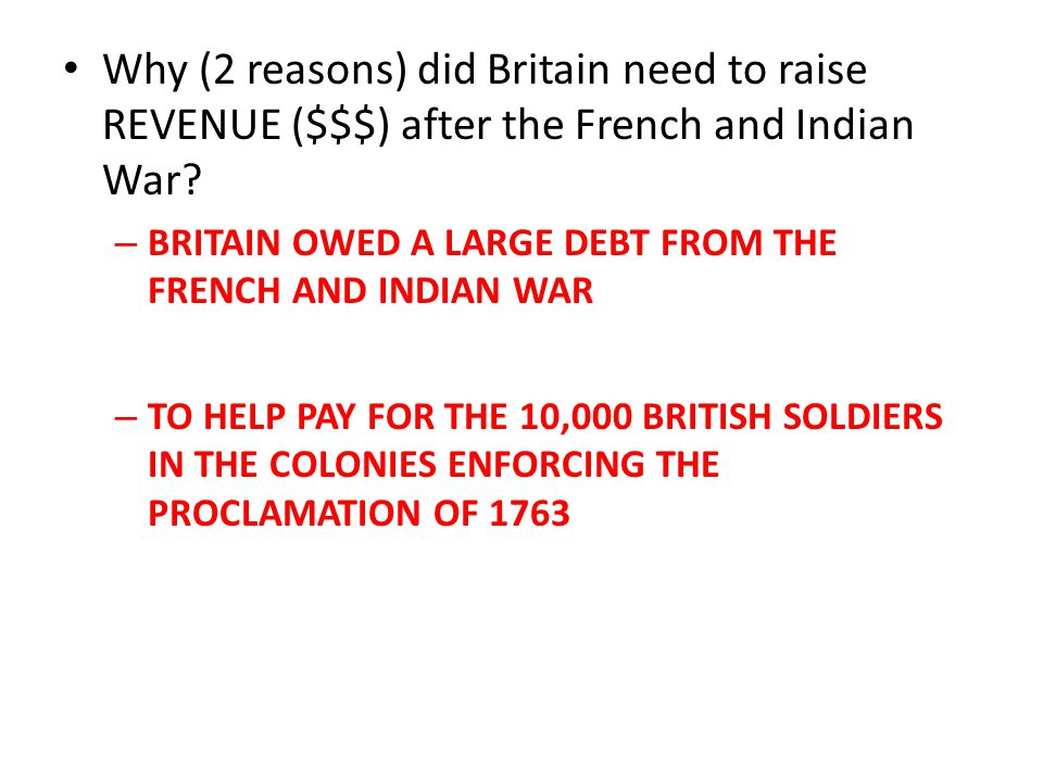 Why (2 reasons) did Britain need to raise REVENUE ($$$) after the French and Indian War? – BRITAIN OWED A LARGE DEBT FROM THE FRENCH AND INDIAN WAR –