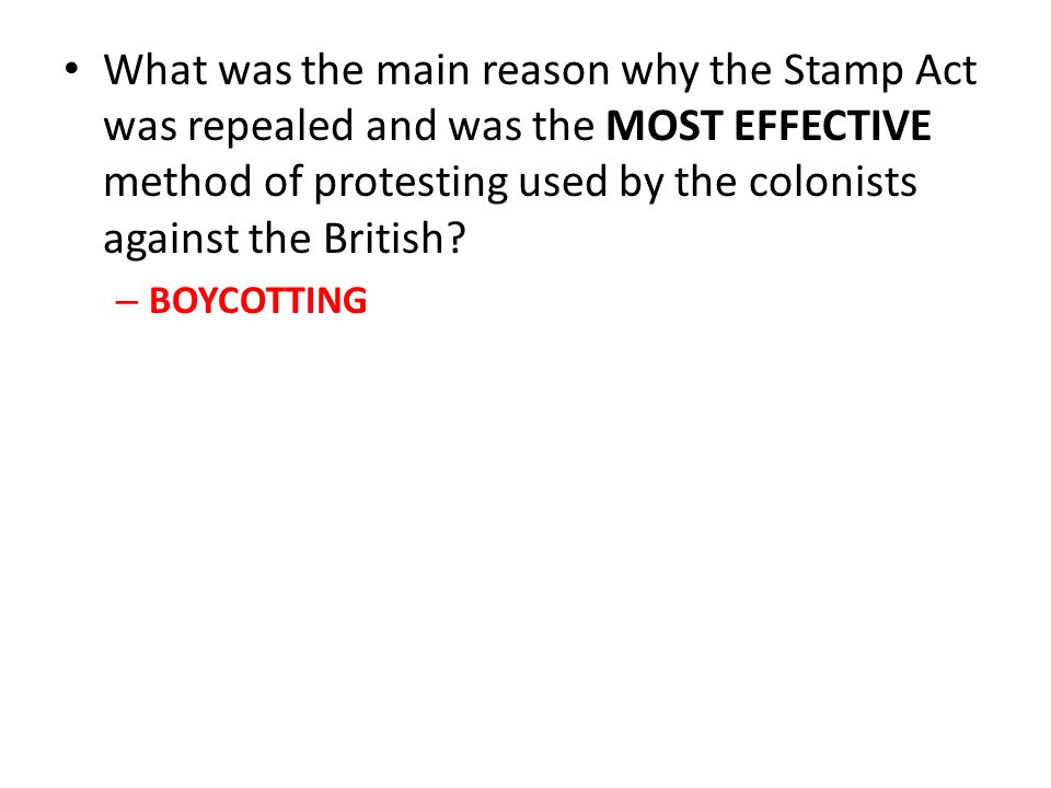 What was the main reason why the Stamp Act was repealed and was the MOST EFFECTIVE method of protesting used by the colonists against the British? – B