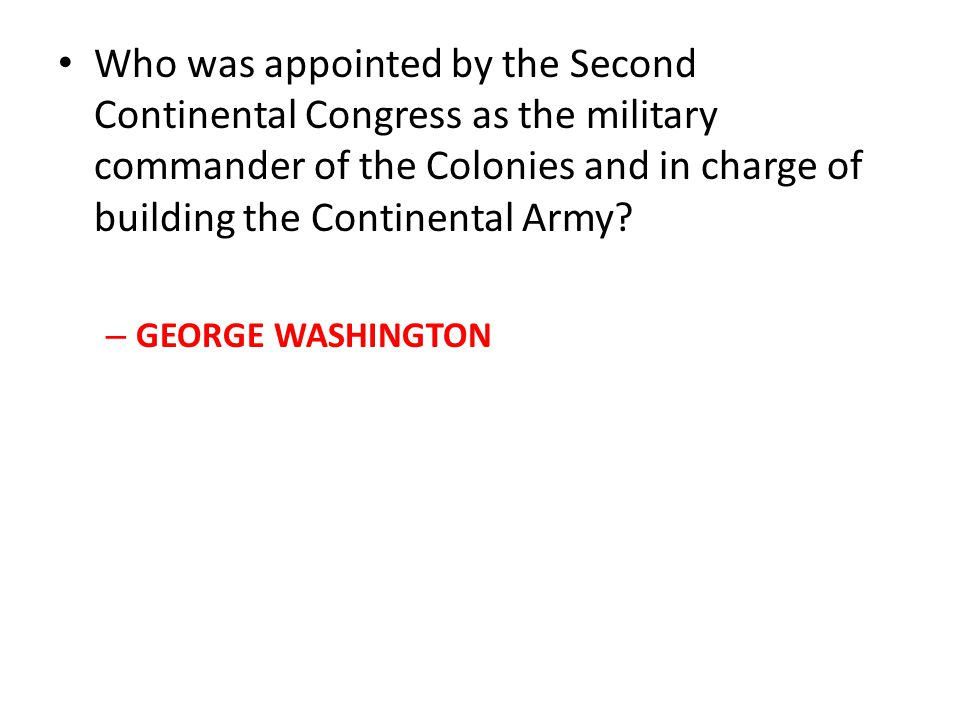 Who was appointed by the Second Continental Congress as the military commander of the Colonies and in charge of building the Continental Army? –G–GEOR