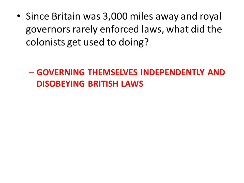 Since Britain was 3,000 miles away and royal governors rarely enforced laws, what did the colonists get used to doing.