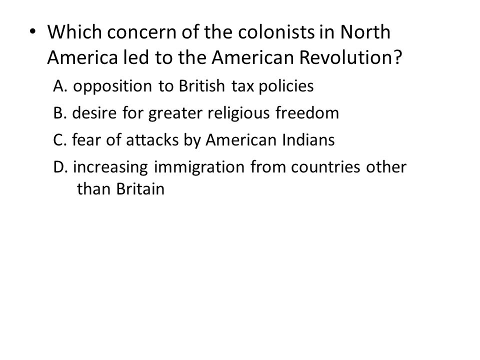 Which concern of the colonists in North America led to the American Revolution? A. opposition to British tax policies B. desire for greater religious