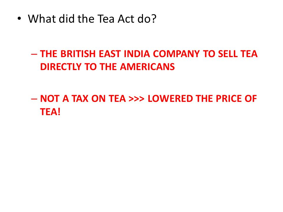 What did the Tea Act do? – THE BRITISH EAST INDIA COMPANY TO SELL TEA DIRECTLY TO THE AMERICANS – NOT A TAX ON TEA >>> LOWERED THE PRICE OF TEA!
