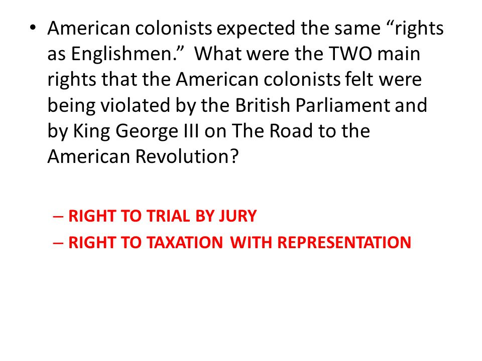 """American colonists expected the same """"rights as Englishmen."""" What were the TWO main rights that the American colonists felt were being violated by the"""