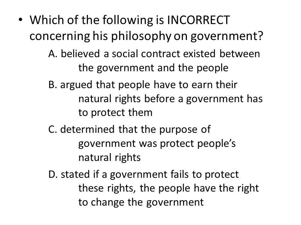 Which of the following is INCORRECT concerning his philosophy on government? A. believed a social contract existed between the government and the peop