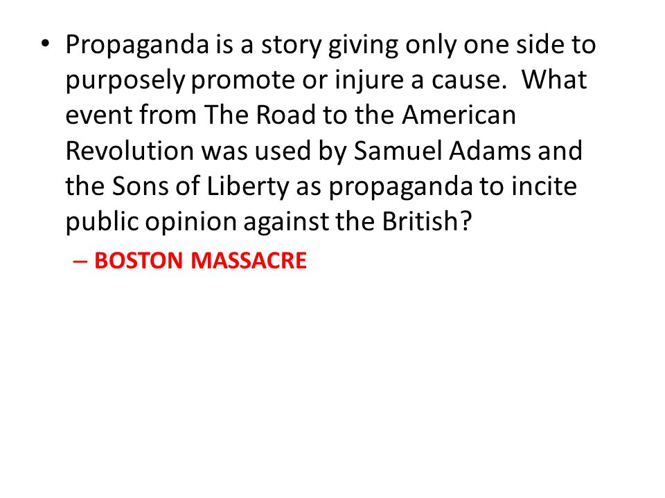 Propaganda is a story giving only one side to purposely promote or injure a cause. What event from The Road to the American Revolution was used by Sam