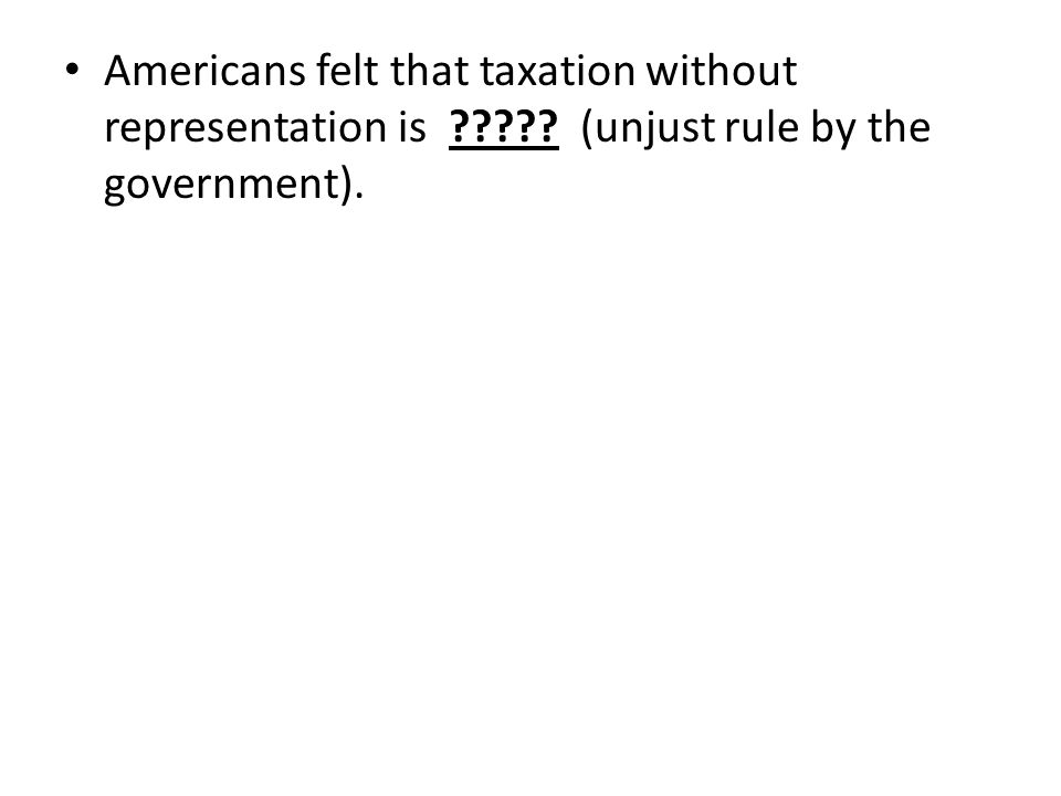 Americans felt that taxation without representation is (unjust rule by the government).