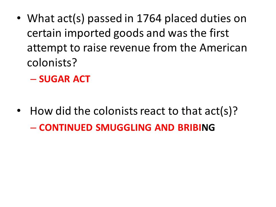 What act(s) passed in 1764 placed duties on certain imported goods and was the first attempt to raise revenue from the American colonists? – SUGAR ACT