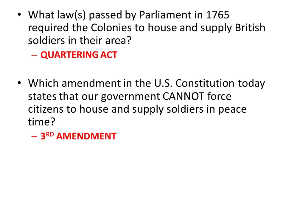 What law(s) passed by Parliament in 1765 required the Colonies to house and supply British soldiers in their area? –Q–QUARTERING ACT Which amendment i